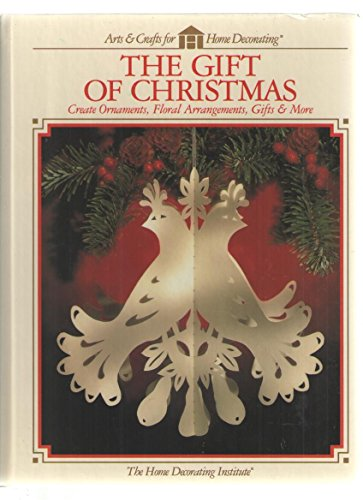 The Gift of Christmas: Create Ornaments, Floral Arrangements, Gifts & More (Arts & Crafts for Home Decorating)