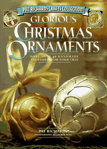 Glorious Christmas Ornaments: More Than 40 Handmade Treasures for Your Tree (Pat Richards Crafts Collection)