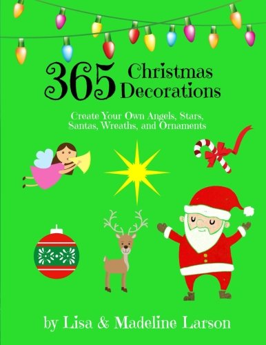 365 Christmas Decorations ~ Design a Decoration a Day: Create Your Own Angels, Stars, Santas, Wreaths, and Ornaments